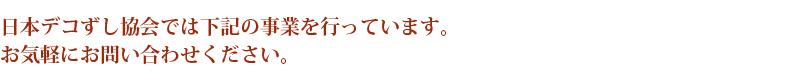 日本デコずし協会では下記の事業を行っています。 お気軽にお問い合わせください。
